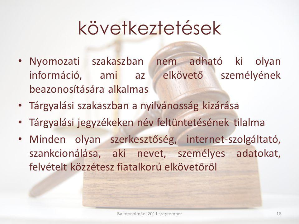 következtetések Nyomozati szakaszban nem adható ki olyan információ, ami az elkövető személyének beazonosítására alkalmas Tárgyalási szakaszban a nyilvánosság kizárása Tárgyalási jegyzékeken név feltüntetésének tilalma Minden olyan szerkesztőség, internet-szolgáltató, szankcionálása, aki nevet, személyes adatokat, felvételt közzétesz fiatalkorú elkövetőről Balatonalmádi 2011 szeptember16