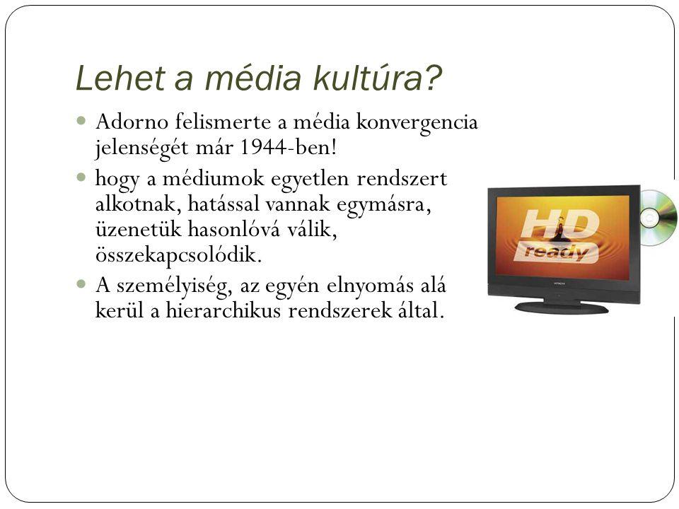 Lehet a média kultúra? Adorno felismerte a média konvergencia jelenségét már 1944-ben! hogy a médiumok egyetlen rendszert alkotnak, hatással vannak eg