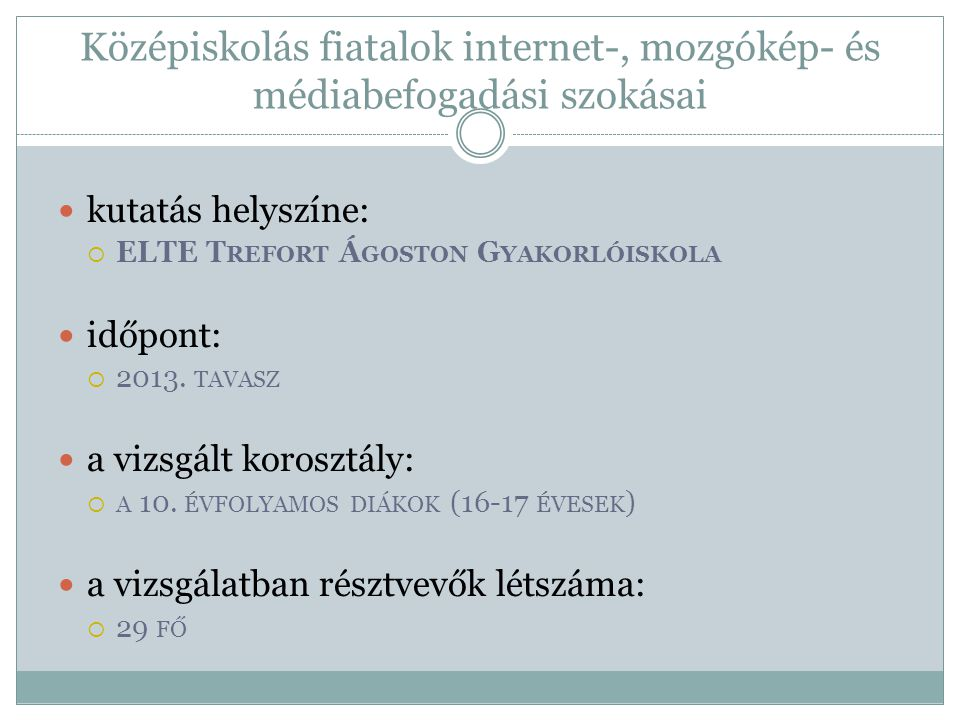 Középiskolás fiatalok internet-, mozgókép- és médiabefogadási szokásai kutatás helyszíne:  ELTE T REFORT Á GOSTON G YAKORLÓISKOLA időpont:  2013. TA