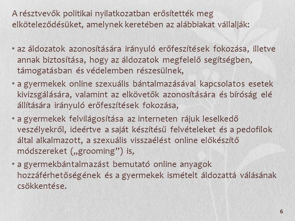 """A résztvevők politikai nyilatkozatban erősítették meg elköteleződésüket, amelynek keretében az alábbiakat vállalják: az áldozatok azonosítására irányuló erőfeszítések fokozása, illetve annak biztosítása, hogy az áldozatok megfelelő segítségben, támogatásban és védelemben részesülnek, a gyermekek online szexuális bántalmazásával kapcsolatos esetek kivizsgálására, valamint az elkövetők azonosítására és bíróság elé állítására irányuló erőfeszítések fokozása, a gyermekek felvilágosítása az interneten rájuk leselkedő veszélyekről, ideértve a saját készítésű felvételeket és a pedofilok által alkalmazott, a szexuális visszaélést online előkészítő módszereket (""""grooming ) is, a gyermekbántalmazást bemutató online anyagok hozzáférhetőségének és a gyermekek ismételt áldozattá válásának csökkentése."""