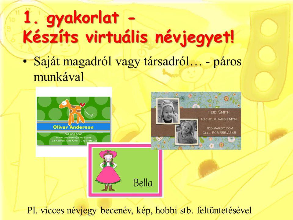 1. gyakorlat - Készíts virtuális névjegyet! Saját magadról vagy társadról… - páros munkával Pl. vicces névjegy becenév, kép, hobbi stb. feltüntetéséve