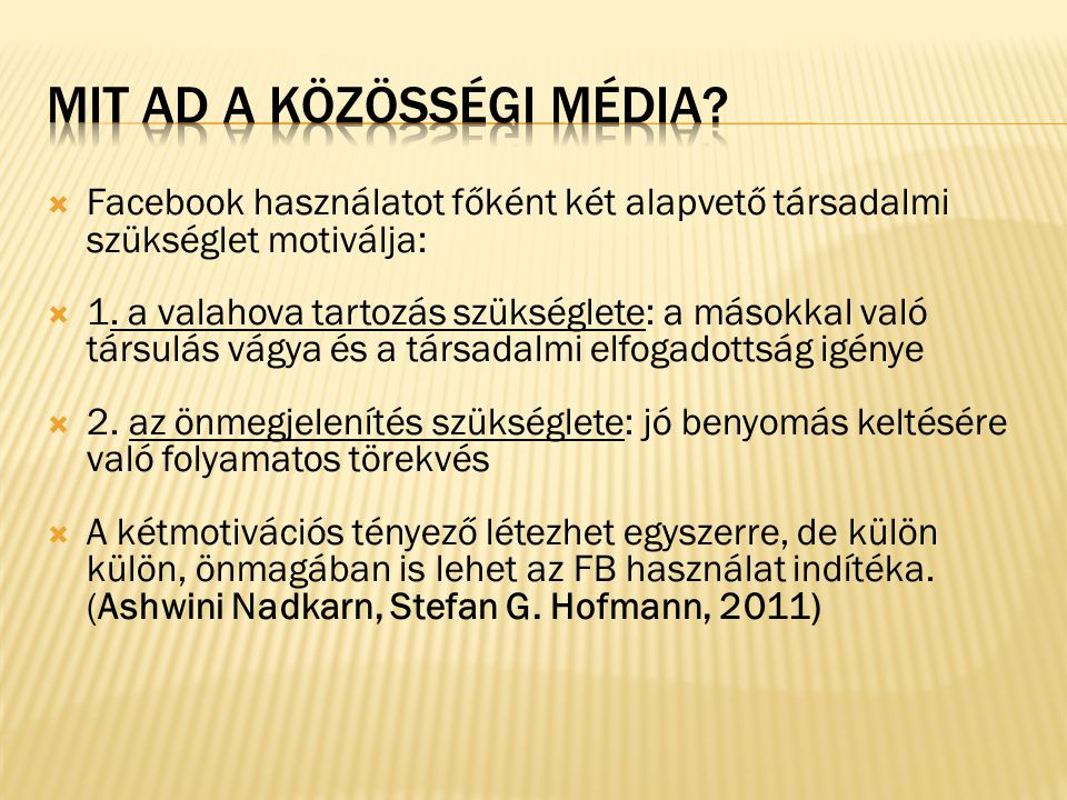  Facebook használatot főként két alapvető társadalmi szükséglet motiválja:  1. a valahova tartozás szükséglete: a másokkal való társulás vágya és a