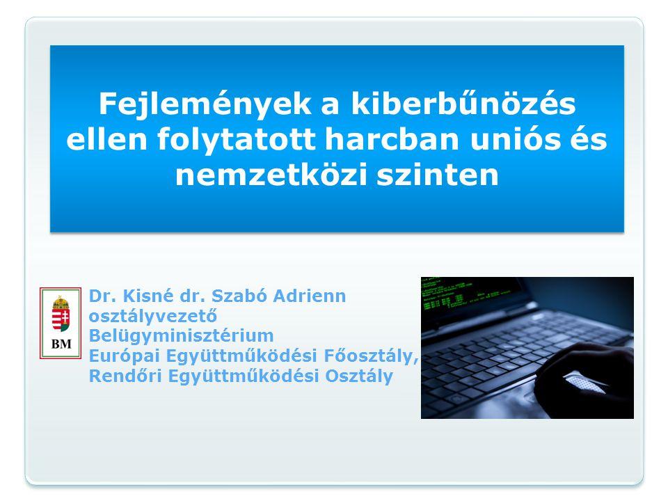 Fejlemények a kiberbűnözés ellen folytatott harcban uniós és nemzetközi szinten Dr. Kisné dr. Szabó Adrienn osztályvezető Belügyminisztérium Európai E