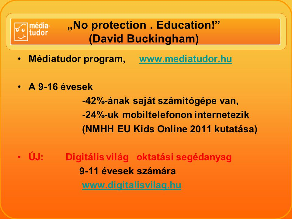 """No protection. Education!"" (David Buckingham) Médiatudor program, www.mediatudor.huwww.mediatudor.hu A 9-16 évesek -42%-ának saját számítógépe van, -"