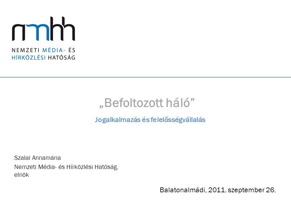 """""""Befoltozott háló"""" Szalai Annamária Nemzeti Média- és Hírközlési Hatóság, elnök Balatonalmádi, 2011. szeptember 26. Jogalkalmazás és felelősségvállalá"""