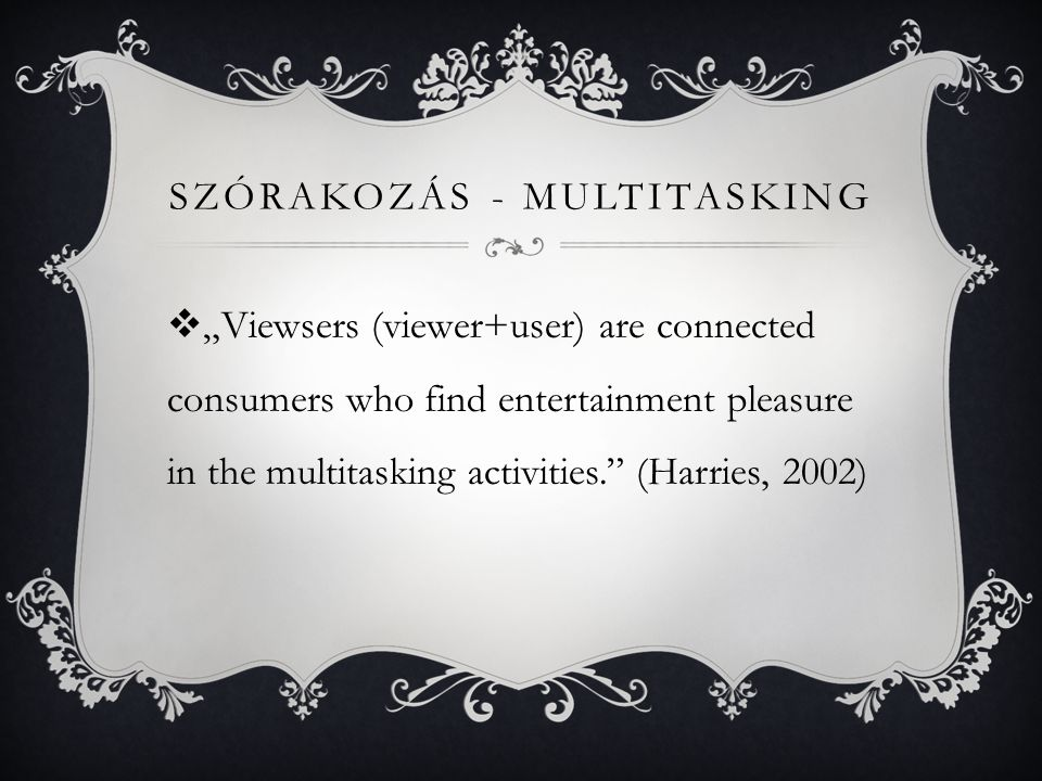 "SZÓRAKOZÁS - MULTITASKING  ""Viewsers (viewer+user) are connected consumers who find entertainment pleasure in the multitasking activities. (Harries, 2002)"