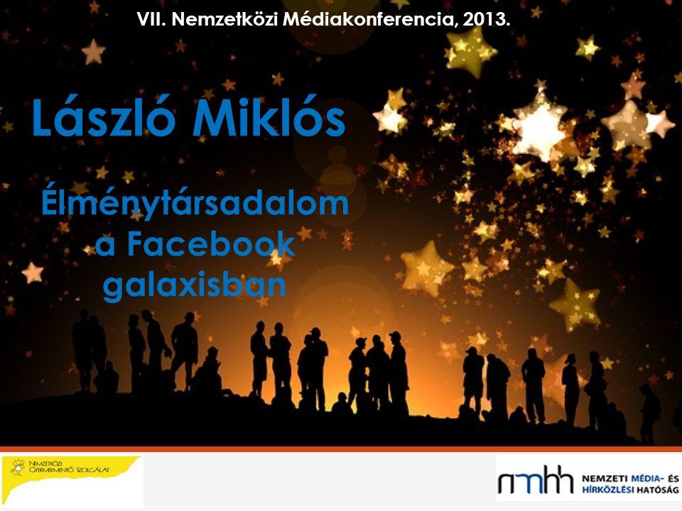 László Miklós Élménytársadalom a Facebook galaxisban VII. Nemzetközi Médiakonferencia, 2013.