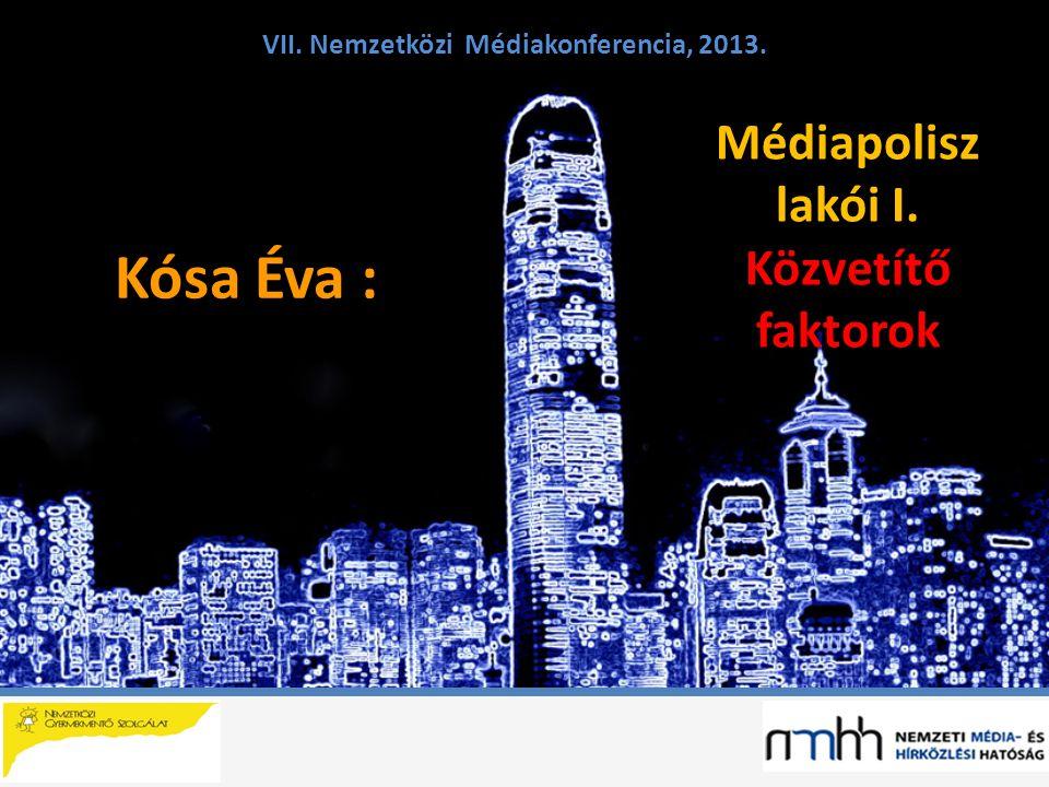 Kósa Éva : VII. Nemzetközi Médiakonferencia, 2013. Médiapolisz lakói I. Közvetítő faktorok