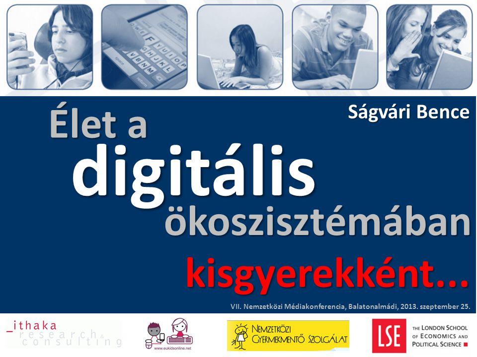 Élet a Ságvári Bence digitális VII. Nemzetközi Médiakonferencia, Balatonalmádi, 2013. szeptember 25. ökoszisztémában kisgyerekként...