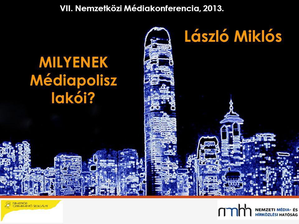 László Miklós MILYENEK Médiapolisz lakói VII. Nemzetközi Médiakonferencia, 2013.