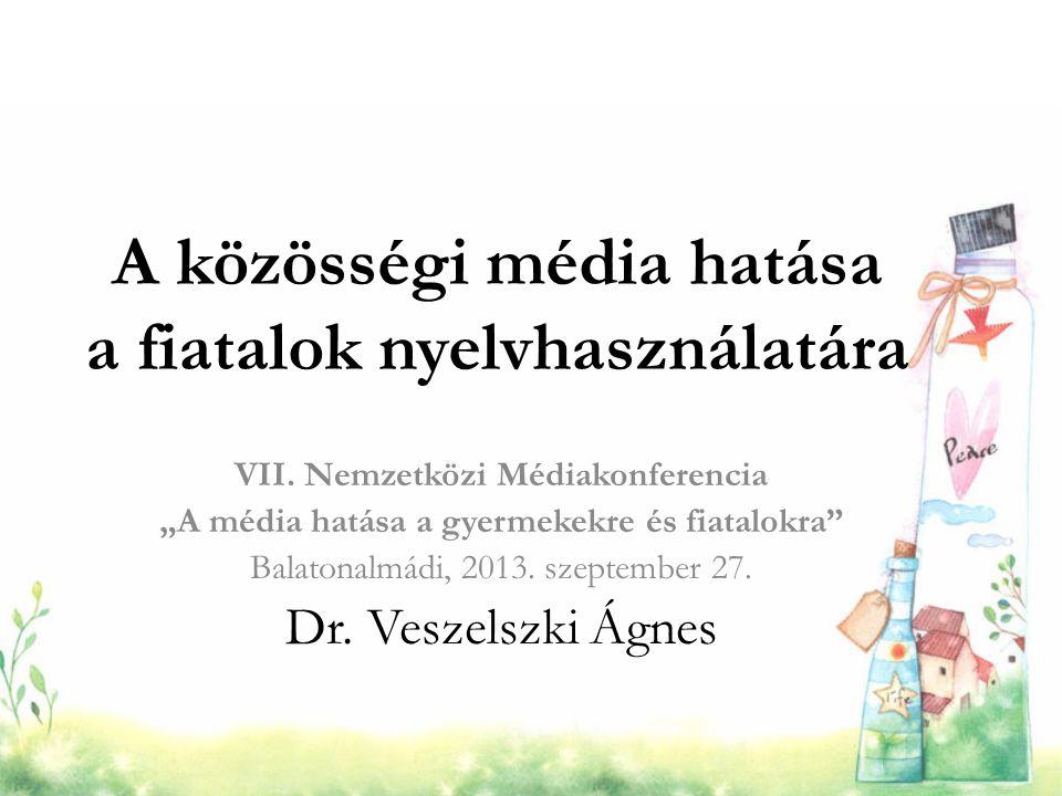 """A közösségi média hatása a fiatalok nyelvhasználatára VII. Nemzetközi Médiakonferencia """"A média hatása a gyermekekre és fiatalokra"""" Balatonalmádi, 201"""