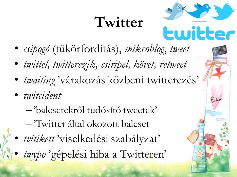 Twitter csipogó (tükörfordítás), mikroblog, tweet twittel, twitterezik, csiripel, követ, retweet twaiting 'várakozás közbeni twitterezés' twitcident –
