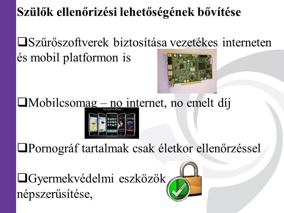Szülők ellenőrizési lehetőségének bővítése  Szűrőszoftverek biztosítása vezetékes interneten és mobil platformon is  Mobilcsomag – no internet, no emelt díj  Pornográf tartalmak csak életkor ellenőrzéssel  Gyermekvédelmi eszközök népszerűsítése,