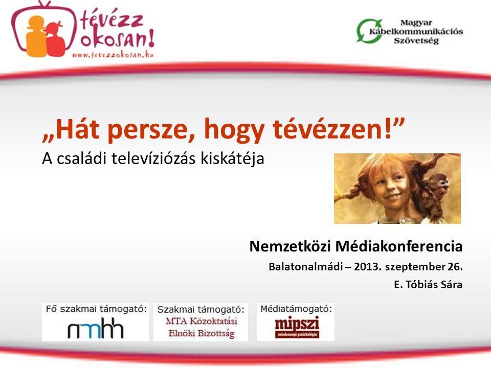 """""""Hát persze, hogy tévézzen!"""" A családi televíziózás kiskátéja Nemzetközi Médiakonferencia Balatonalmádi – 2013. szeptember 26. E. Tóbiás Sára"""