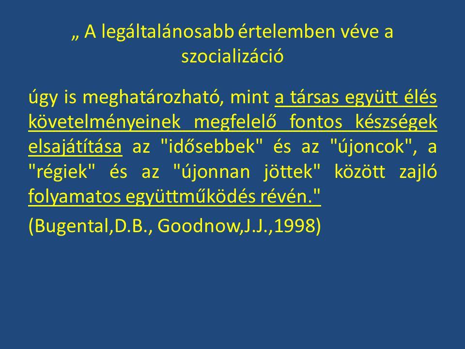 """"""" A legáltalánosabb értelemben véve a szocializáció úgy is meghatározható, mint a társas együtt élés követelményeinek megfelelő fontos készségek elsajátítása az idősebbek és az újoncok , a régiek és az újonnan jöttek között zajló folyamatos együttműködés révén. (Bugental,D.B., Goodnow,J.J.,1998)"""