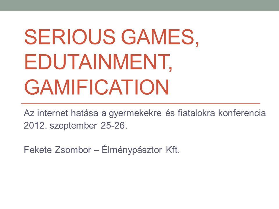SERIOUS GAMES, EDUTAINMENT, GAMIFICATION Az internet hatása a gyermekekre és fiatalokra konferencia 2012.