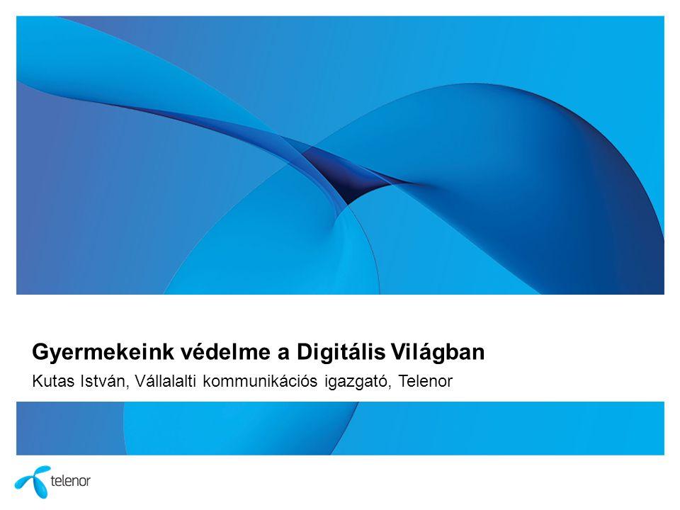 Gyermekeink védelme a Digitális Világban Kutas István, Vállalalti kommunikációs igazgató, Telenor