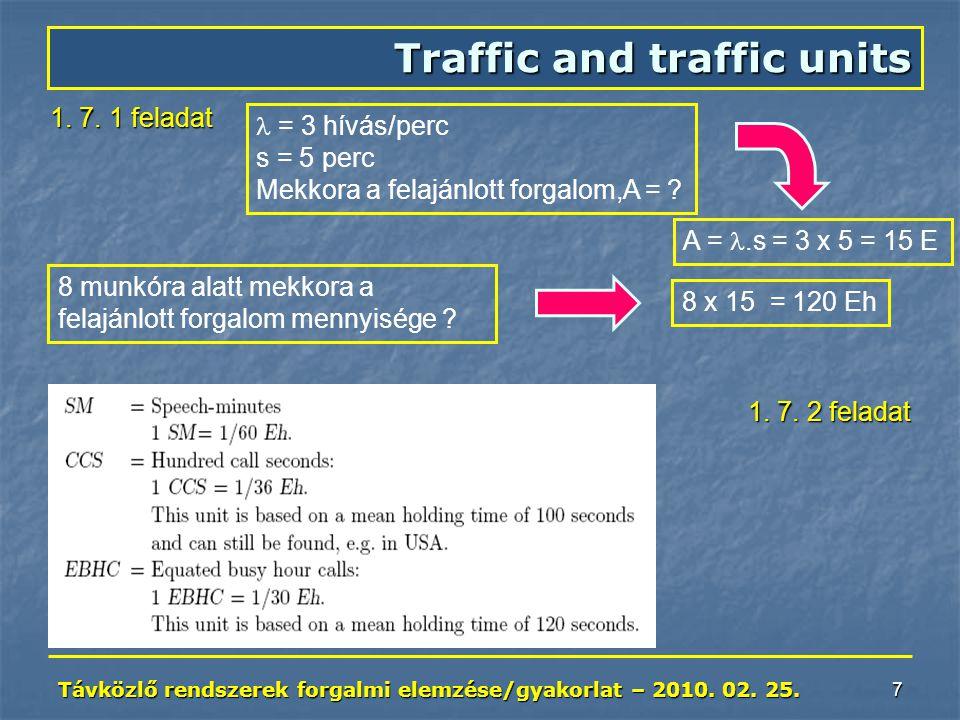Távközlő rendszerek forgalmi elemzése/gyakorlat – 2010. 02. 25. 7 Traffic and traffic units 1. 7. 1 feladat A =.s = 3 x 5 = 15 E = 3 hívás/perc s = 5