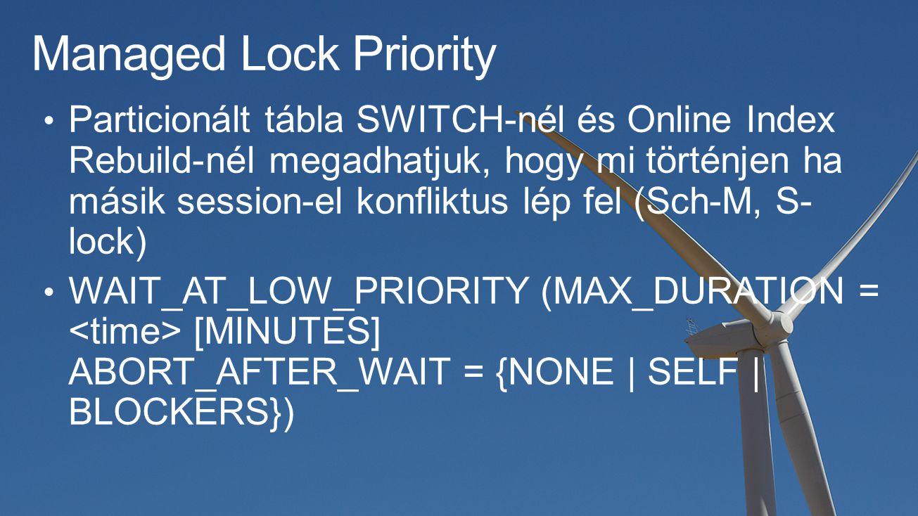 Managed Lock Priority Particionált tábla SWITCH-nél és Online Index Rebuild-nél megadhatjuk, hogy mi történjen ha másik session-el konfliktus lép fel (Sch-M, S- lock) WAIT_AT_LOW_PRIORITY (MAX_DURATION = [MINUTES] ABORT_AFTER_WAIT = {NONE | SELF | BLOCKERS})