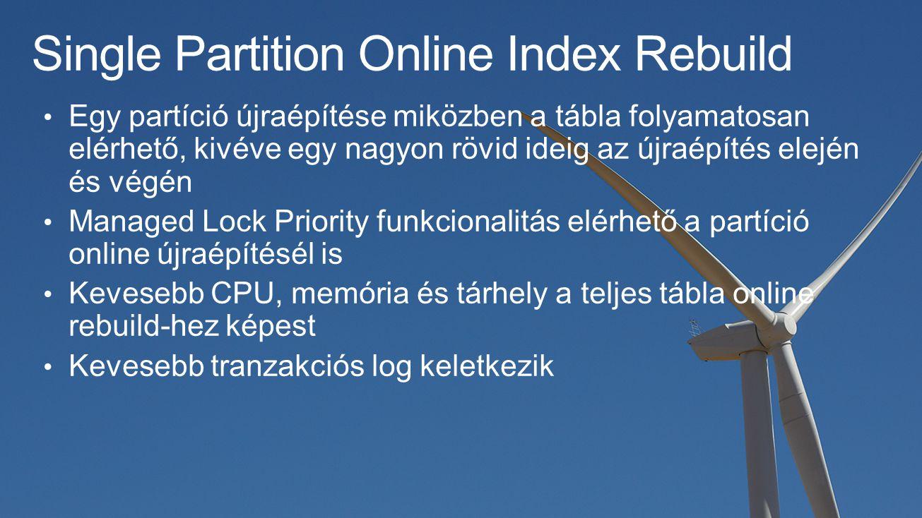 Single Partition Online Index Rebuild Egy partíció újraépítése miközben a tábla folyamatosan elérhető, kivéve egy nagyon rövid ideig az újraépítés elején és végén Managed Lock Priority funkcionalitás elérhető a partíció online újraépítésél is Kevesebb CPU, memória és tárhely a teljes tábla online rebuild-hez képest Kevesebb tranzakciós log keletkezik