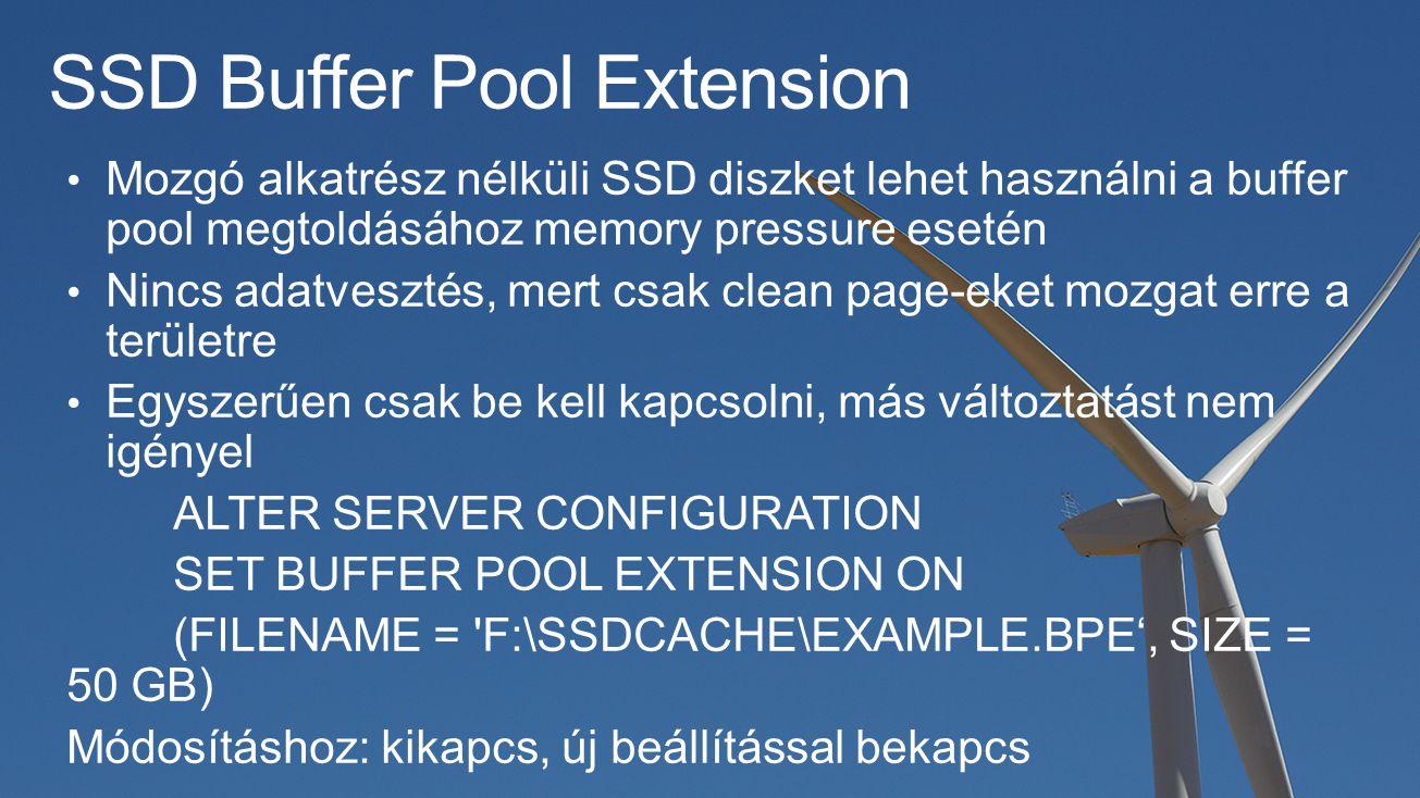 SSD Buffer Pool Extension Mozgó alkatrész nélküli SSD diszket lehet használni a buffer pool megtoldásához memory pressure esetén Nincs adatvesztés, mert csak clean page-eket mozgat erre a területre Egyszerűen csak be kell kapcsolni, más változtatást nem igényel ALTER SERVER CONFIGURATION SET BUFFER POOL EXTENSION ON (FILENAME = F:\SSDCACHE\EXAMPLE.BPE', SIZE = 50 GB) Módosításhoz: kikapcs, új beállítással bekapcs