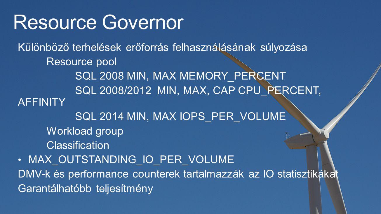 Resource Governor Különböző terhelések erőforrás felhasználásának súlyozása Resource pool SQL 2008 MIN, MAX MEMORY_PERCENT SQL 2008/2012 MIN, MAX, CAP CPU_PERCENT, AFFINITY SQL 2014 MIN, MAX IOPS_PER_VOLUME Workload group Classification MAX_OUTSTANDING_IO_PER_VOLUME DMV-k és performance counterek tartalmazzák az IO statisztikákat Garantálhatóbb teljesítmény
