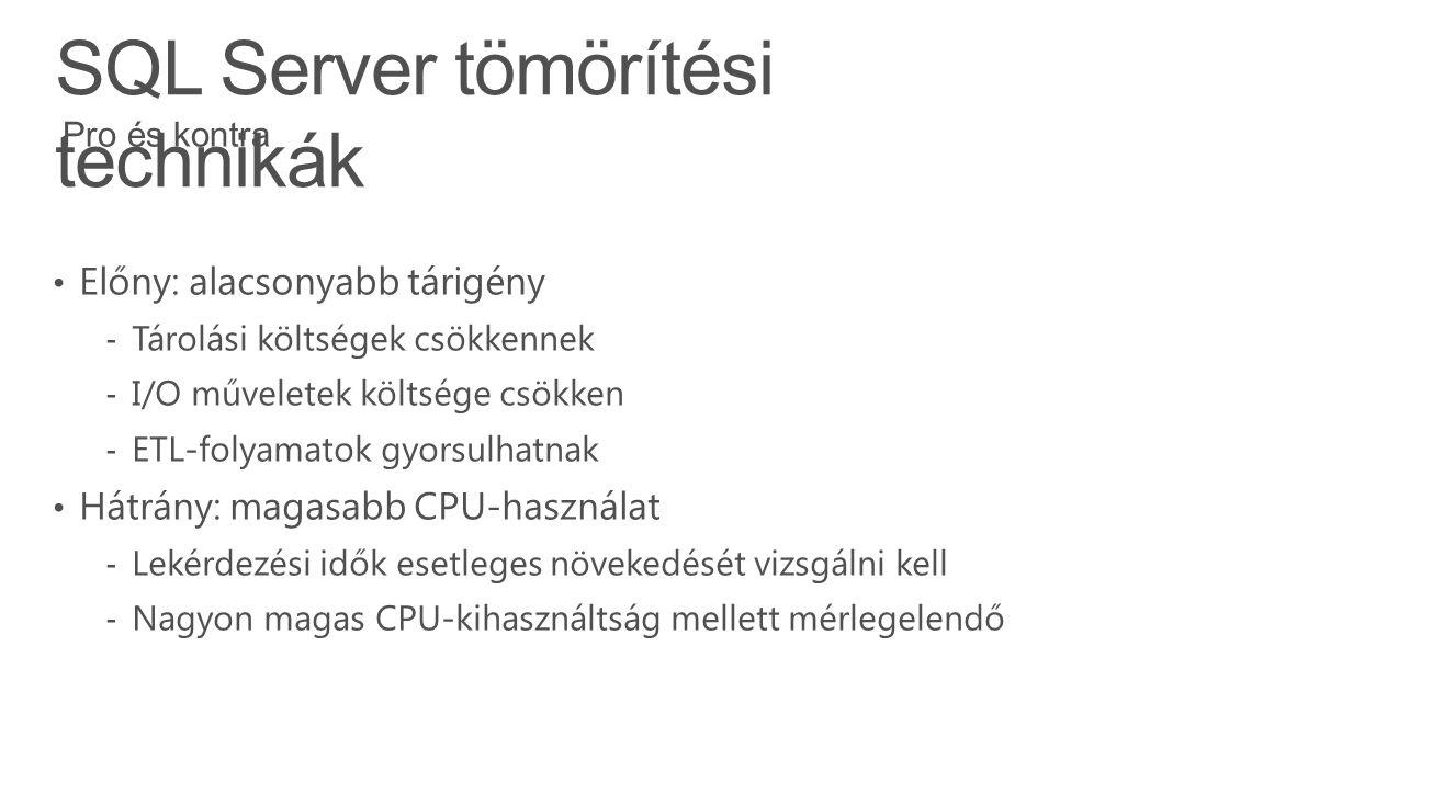 SQL Server tömörítési technikák Előny: alacsonyabb tárigény ‐ Tárolási költségek csökkennek ‐ I/O műveletek költsége csökken ‐ ETL-folyamatok gyorsulhatnak Hátrány: magasabb CPU-használat ‐ Lekérdezési idők esetleges növekedését vizsgálni kell ‐ Nagyon magas CPU-kihasználtság mellett mérlegelendő Pro és kontra