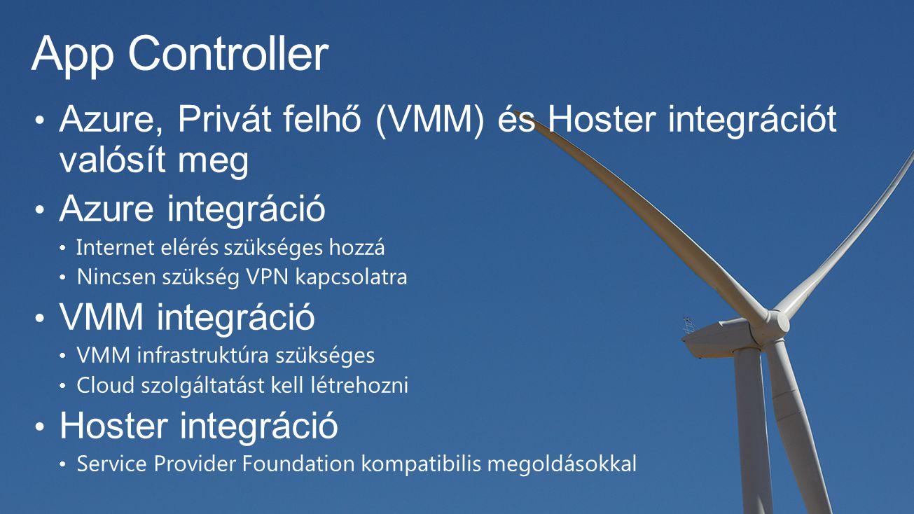 App Controller Azure, Privát felhő (VMM) és Hoster integrációt valósít meg Azure integráció Internet elérés szükséges hozzá Nincsen szükség VPN kapcsolatra VMM integráció VMM infrastruktúra szükséges Cloud szolgáltatást kell létrehozni Hoster integráció Service Provider Foundation kompatibilis megoldásokkal