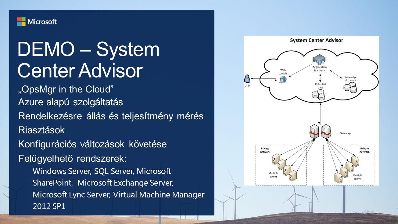 """DEMO – System Center Advisor """"OpsMgr in the Cloud Azure alapú szolgáltatás Rendelkezésre állás és teljesítmény mérés Riasztások Konfigurációs változások követése Felügyelhető rendszerek: Windows Server, SQL Server, Microsoft SharePoint, Microsoft Exchange Server, Microsoft Lync Server, Virtual Machine Manager 2012 SP1"""
