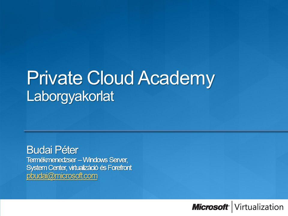 Private Cloud Academy Laborgyakorlat Budai Péter Termékmenedzser – Windows Server, System Center, virtualizáció és Forefront pbudai@microsoft.com