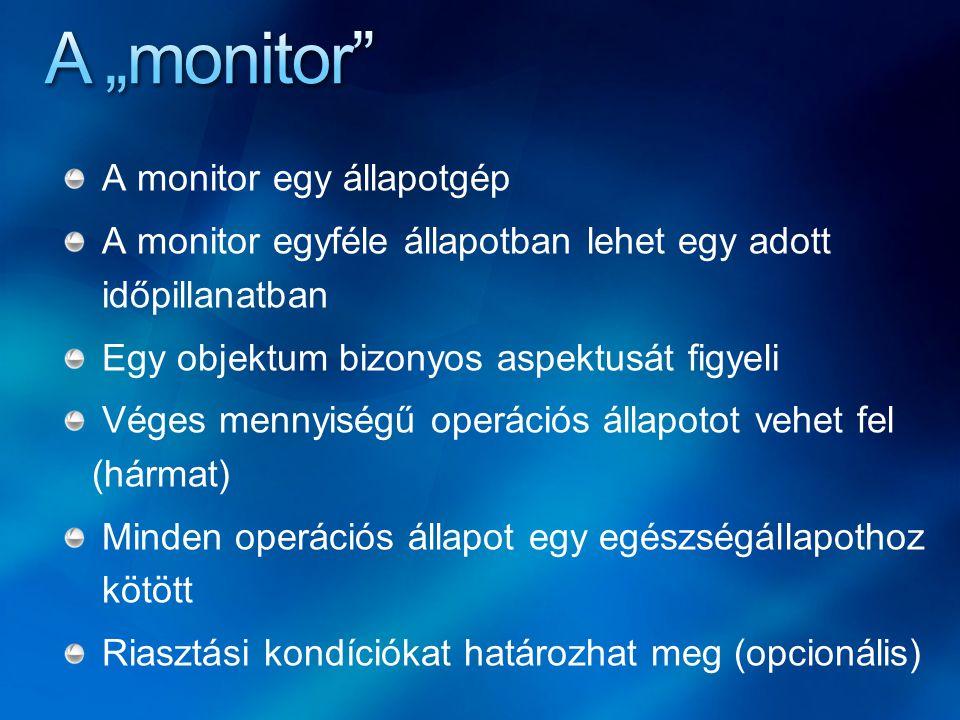A monitor egy állapotgép A monitor egyféle állapotban lehet egy adott időpillanatban Egy objektum bizonyos aspektusát figyeli Véges mennyiségű operációs állapotot vehet fel (hármat) Minden operációs állapot egy egészségállapothoz kötött Riasztási kondíciókat határozhat meg (opcionális)