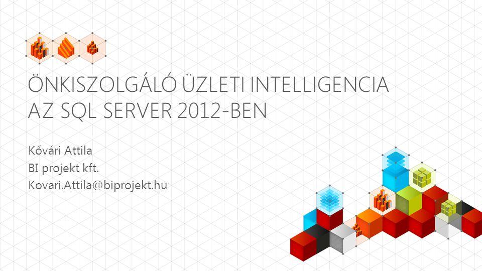 ÖNKISZOLGÁLÓ ÜZLETI INTELLIGENCIA AZ SQL SERVER 2012-BEN Kővári Attila BI projekt kft. Kovari.Attila@biprojekt.hu