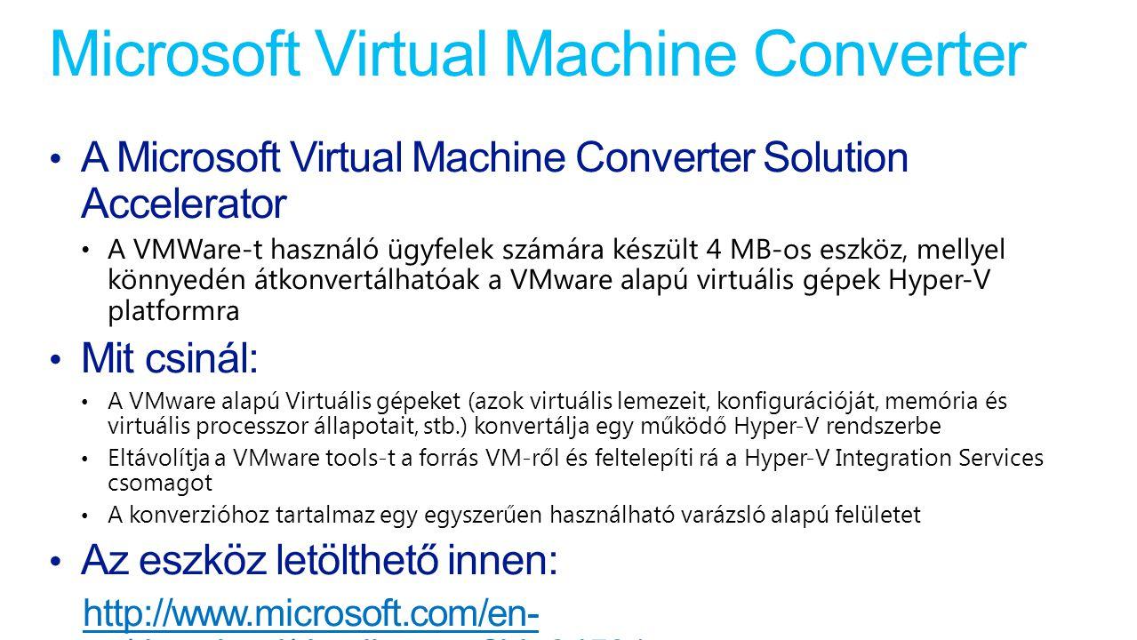 Microsoft Virtual Machine Converter A Microsoft Virtual Machine Converter Solution Accelerator A VMWare-t használó ügyfelek számára készült 4 MB-os eszköz, mellyel könnyedén átkonvertálhatóak a VMware alapú virtuális gépek Hyper-V platformra Mit csinál: A VMware alapú Virtuális gépeket (azok virtuális lemezeit, konfigurációját, memória és virtuális processzor állapotait, stb.) konvertálja egy működő Hyper-V rendszerbe Eltávolítja a VMware tools-t a forrás VM-ről és feltelepíti rá a Hyper-V Integration Services csomagot A konverzióhoz tartalmaz egy egyszerűen használható varázsló alapú felületet Az eszköz letölthető innen: http://www.microsoft.com/en- us/download/details.aspx?id=34591