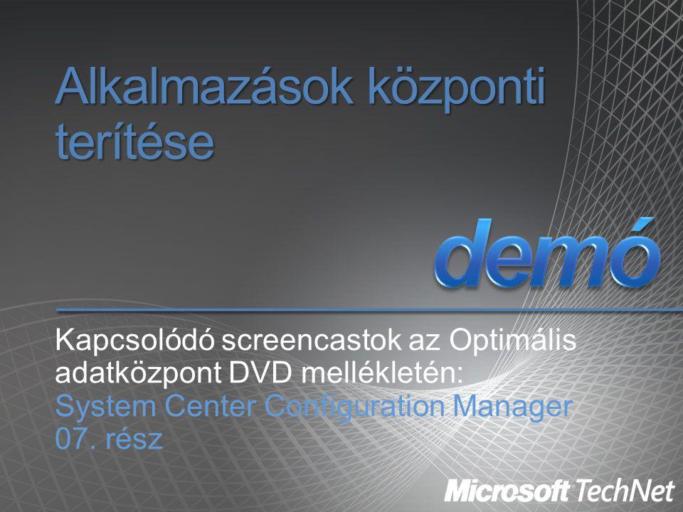 Alkalmazások központi terítése Kapcsolódó screencastok az Optimális adatközpont DVD mellékletén: System Center Configuration Manager 07. rész