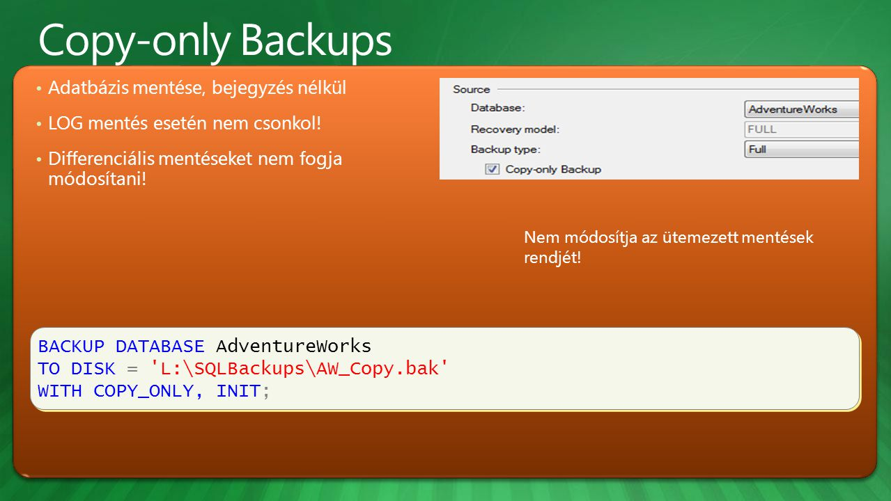 BACKUP DATABASE AdventureWorks TO DISK = L:\SQLBackups\AW_Copy.bak WITH COPY_ONLY, INIT; BACKUP DATABASE AdventureWorks TO DISK = L:\SQLBackups\AW_Copy.bak WITH COPY_ONLY, INIT; Adatbázis mentése, bejegyzés nélkül LOG mentés esetén nem csonkol.