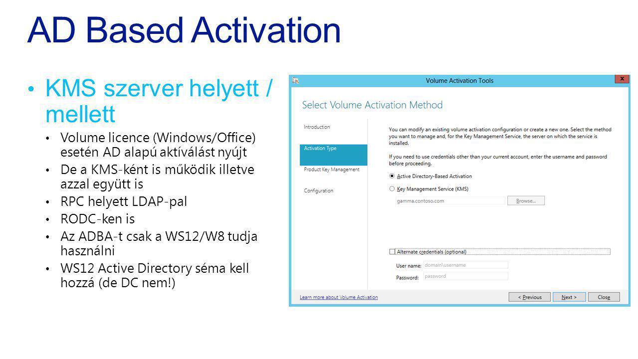 AD Based Activation KMS szerver helyett / mellett Volume licence (Windows/Office) esetén AD alapú aktíválást nyújt De a KMS-ként is működik illetve az