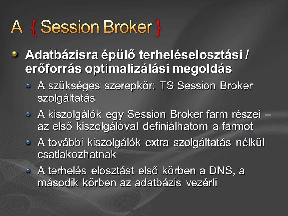 Adatbázisra épülő terheléselosztási / erőforrás optimalizálási megoldás A szükséges szerepkör: TS Session Broker szolgáltatás A kiszolgálók egy Session Broker farm részei – az első kiszolgálóval definiálhatom a farmot A további kiszolgálók extra szolgáltatás nélkül csatlakozhatnak A terhelés elosztást első körben a DNS, a második körben az adatbázis vezérli