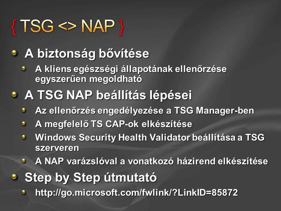 A biztonság bővítése A kliens egészségi állapotának ellenőrzése egyszerűen megoldható A TSG NAP beállítás lépései Az ellenőrzés engedélyezése a TSG Manager-ben A megfelelő TS CAP-ok elkészítése Windows Security Health Validator beállítása a TSG szerveren A NAP varázslóval a vonatkozó házirend elkészítése Step by Step útmutató http://go.microsoft.com/fwlink/?LinkID=85872