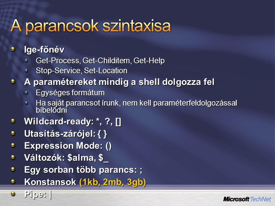 Ige-főnév Get-Process, Get-Childitem, Get-Help Stop-Service, Set-Location A paramétereket mindig a shell dolgozza fel Egységes formátum Ha saját parancsot írunk, nem kell paraméterfeldolgozással bíbelődni Wildcard-ready: *, ?, [] Utasítás-zárójel: { } Expression Mode: () Változók: $alma, $_ Egy sorban több parancs: ; Konstansok (1kb, 2mb, 3gb) Pipe: |