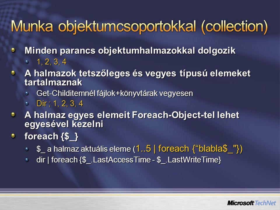Minden parancs objektumhalmazokkal dolgozik 1, 2, 3, 4 A halmazok tetszőleges és vegyes típusú elemeket tartalmaznak Get-Childitemnél fájlok+könyvtárak vegyesen Dir ; 1, 2, 3, 4 A halmaz egyes elemeit Foreach-Object-tel lehet egyesével kezelni foreach {$_} $_ a halmaz aktuális eleme ( 1..5 | foreach { blabla$_ }) dir | foreach {$_.LastAccessTime - $_.LastWriteTime}