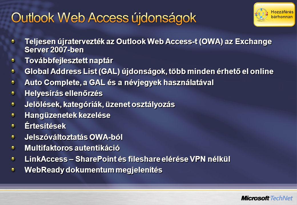 Teljesen újratervezték az Outlook Web Access-t (OWA) az Exchange Server 2007-ben Továbbfejlesztett naptár Global Address List (GAL) újdonságok, több minden érhető el online Auto Complete, a GAL és a névjegyek használatával Helyesírás ellenőrzés Jelölések, kategóriák, üzenet osztályozás Hangüzenetek kezelése Értesítések Jelszóváltoztatás OWA-ból Multifaktoros autentikáció LinkAccess – SharePoint és fileshare elérése VPN nélkül WebReady dokumentum megjelenítés Hozzáférés bárhonnan