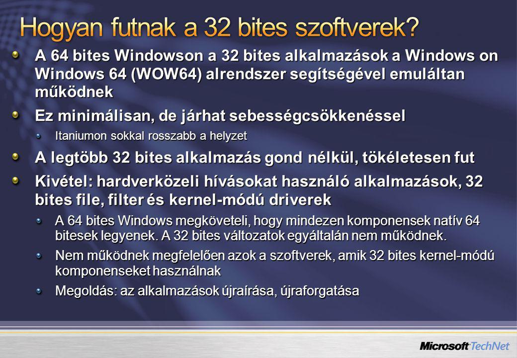 A 64 bites Windowson a 32 bites alkalmazások a Windows on Windows 64 (WOW64) alrendszer segítségével emuláltan működnek Ez minimálisan, de járhat sebességcsökkenéssel Itaniumon sokkal rosszabb a helyzet A legtöbb 32 bites alkalmazás gond nélkül, tökéletesen fut Kivétel: hardverközeli hívásokat használó alkalmazások, 32 bites file, filter és kernel-módú driverek A 64 bites Windows megköveteli, hogy mindezen komponensek natív 64 bitesek legyenek.