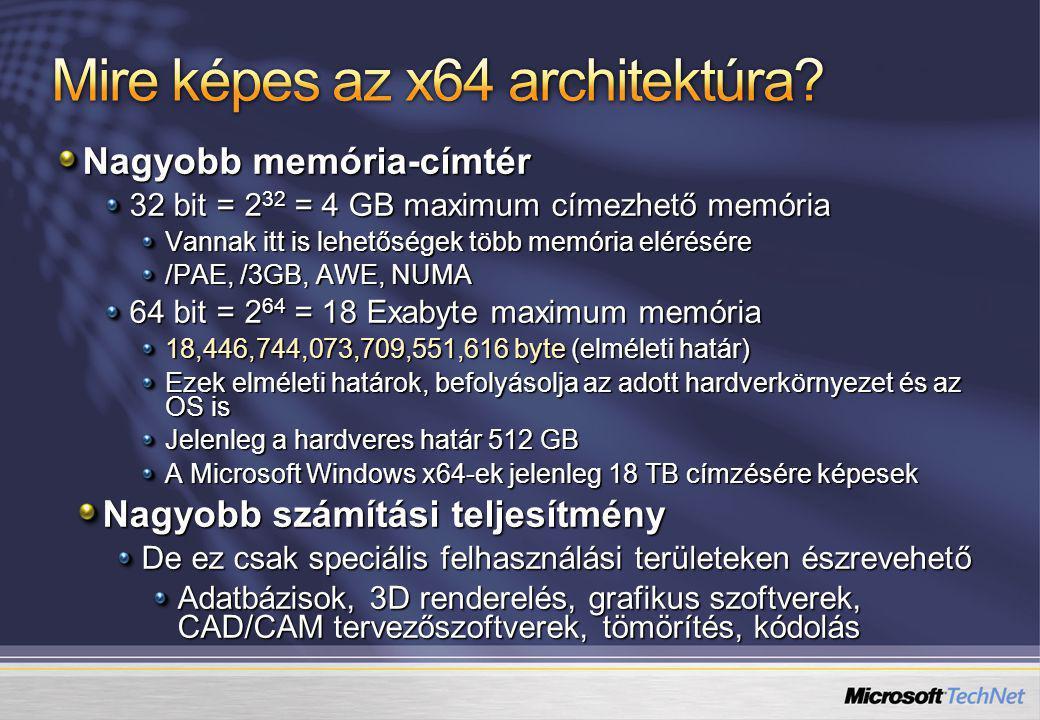Nagyobb memória-címtér 32 bit = 2 32 = 4 GB maximum címezhető memória Vannak itt is lehetőségek több memória elérésére /PAE, /3GB, AWE, NUMA 64 bit = 2 64 = 18 Exabyte maximum memória 18,446,744,073,709,551,616 byte (elméleti határ) Ezek elméleti határok, befolyásolja az adott hardverkörnyezet és az OS is Jelenleg a hardveres határ 512 GB A Microsoft Windows x64-ek jelenleg 18 TB címzésére képesek Nagyobb számítási teljesítmény De ez csak speciális felhasználási területeken észrevehető Adatbázisok, 3D renderelés, grafikus szoftverek, CAD/CAM tervezőszoftverek, tömörítés, kódolás