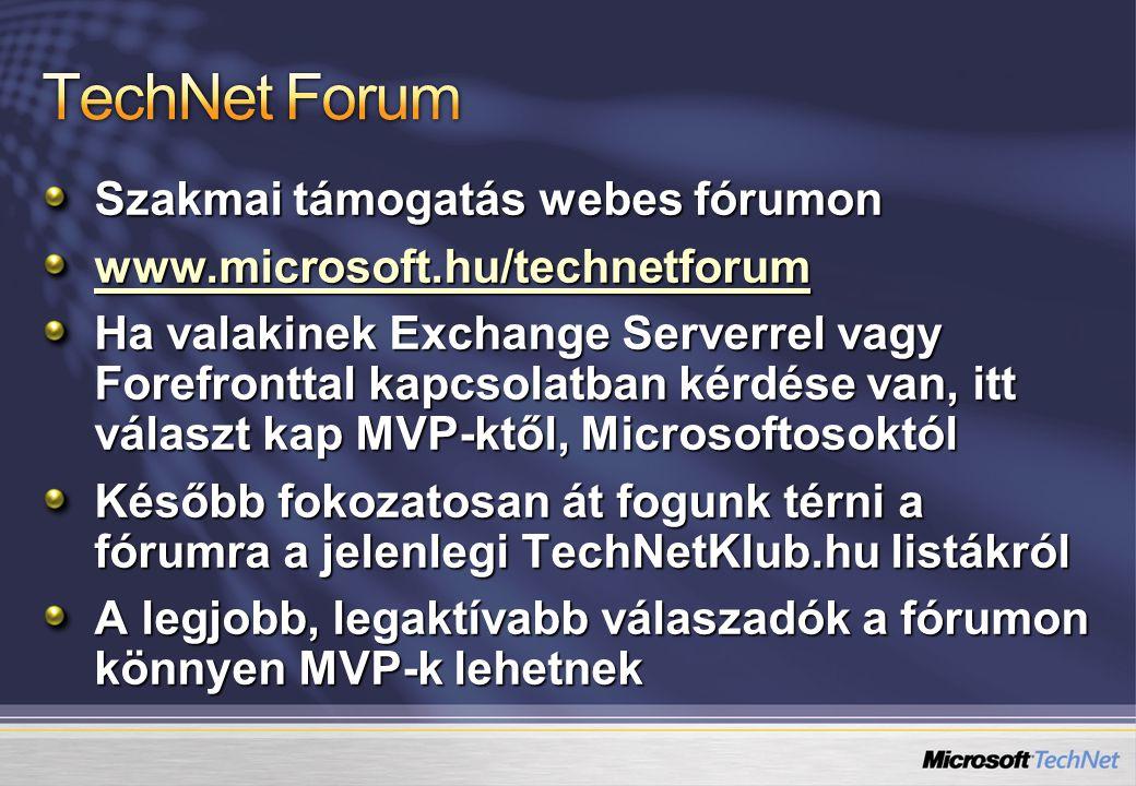 Szakmai támogatás webes fórumon www.microsoft.hu/technetforum Ha valakinek Exchange Serverrel vagy Forefronttal kapcsolatban kérdése van, itt választ kap MVP-ktől, Microsoftosoktól Később fokozatosan át fogunk térni a fórumra a jelenlegi TechNetKlub.hu listákról A legjobb, legaktívabb válaszadók a fórumon könnyen MVP-k lehetnek