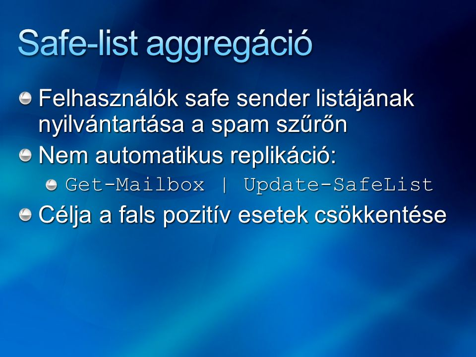 Felhasználók safe sender listájának nyilvántartása a spam szűrőn Nem automatikus replikáció: Get-Mailbox | Update-SafeList Célja a fals pozitív esetek