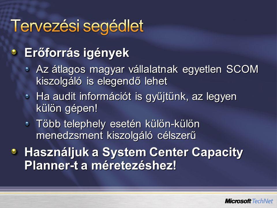 Erőforrás igények Az átlagos magyar vállalatnak egyetlen SCOM kiszolgáló is elegendő lehet Ha audit információt is gyűjtünk, az legyen külön gépen.