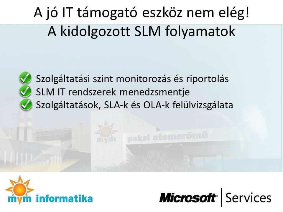 A jó IT támogató eszköz nem elég! A kidolgozott SLM folyamatok Szolgáltatási szint monitorozás és riportolás SLM IT rendszerek menedzsmentje Szolgálta