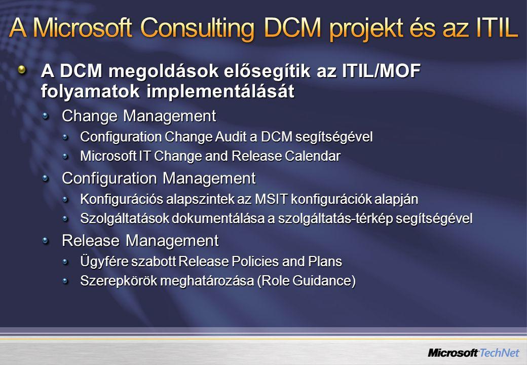 A DCM megoldások elősegítik az ITIL/MOF folyamatok implementálását Change Management Configuration Change Audit a DCM segítségével Microsoft IT Change and Release Calendar Configuration Management Konfigurációs alapszintek az MSIT konfigurációk alapján Szolgáltatások dokumentálása a szolgáltatás-térkép segítségével Release Management Ügyfére szabott Release Policies and Plans Szerepkörök meghatározása (Role Guidance)