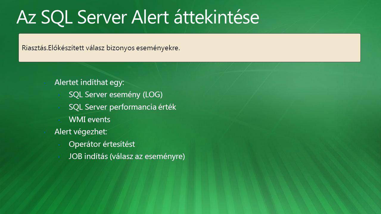 Alertet indíthat egy: SQL Server esemény (LOG) SQL Server performancia érték WMI events Alert végezhet: Operátor értesítést JOB indítás (válasz az eseményre) Riasztás.Előkészített válasz bizonyos eseményekre.