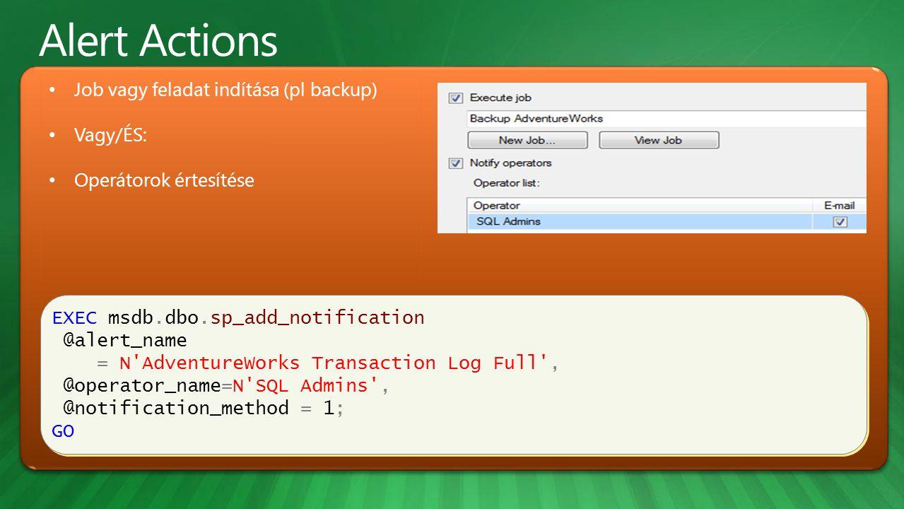 EXEC msdb.dbo.sp_add_notification @alert_name = N AdventureWorks Transaction Log Full , @operator_name=N SQL Admins , @notification_method = 1; GO EXEC msdb.dbo.sp_add_notification @alert_name = N AdventureWorks Transaction Log Full , @operator_name=N SQL Admins , @notification_method = 1; GO Job vagy feladat indítása (pl backup) Vagy/ÉS: Operátorok értesítése